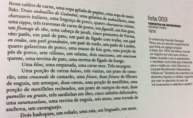 """Tentativa de Inventário, de 1974, do escritor francês Georges Perec. O título original é """"Tentativa de inventário dos alimentos líquidos e sólidos ingeridos por mim no decorrer do ano de mil novecentos e setenta e quatro"""". Perec devia andar com um caderninho de anotar a vida em que registrava coisas do tipo """"uma fruta fresca, dois morangos, uma porção de groselhas, uma laranja, três """"mendiants"""" [mistura de amêndoas, figos secos, avelãs e passas]."""